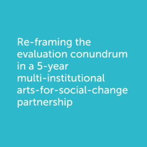 Re-framing the evaluation conundrum in a 5-year multi-institutional arts-for-social-change partnership: a multi-scalar, context-specific, theory-driven approach